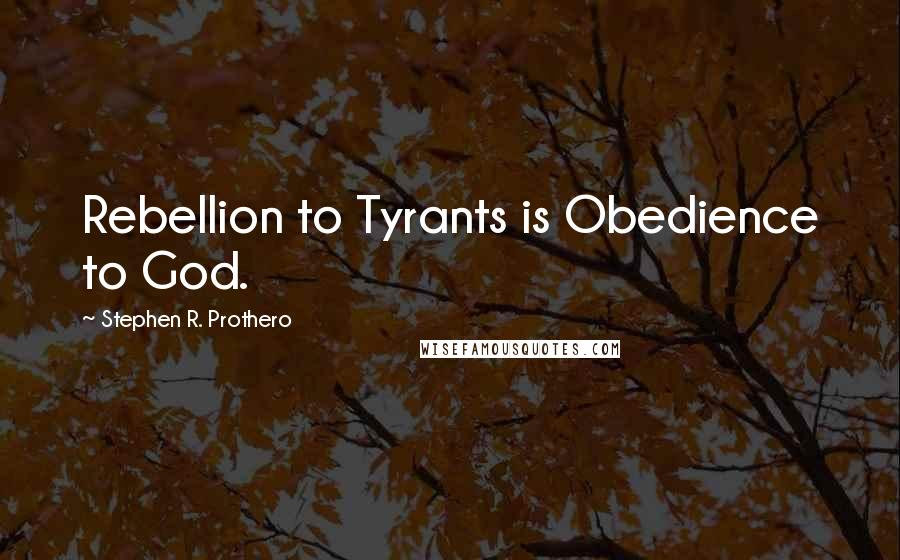 Stephen R. Prothero quotes: Rebellion to Tyrants is Obedience to God.