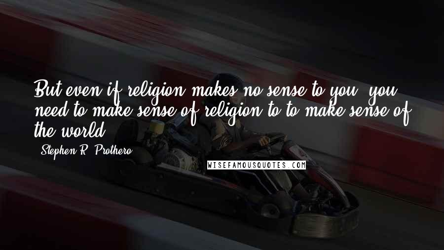 Stephen R. Prothero quotes: But even if religion makes no sense to you, you need to make sense of religion to to make sense of the world.