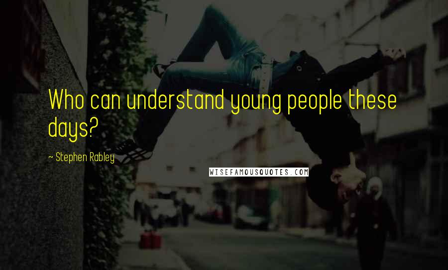 Stephen Rabley quotes: Who can understand young people these days?
