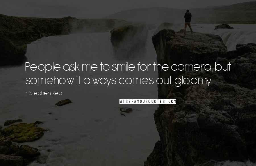Stephen Rea quotes: People ask me to smile for the camera, but somehow it always comes out gloomy.