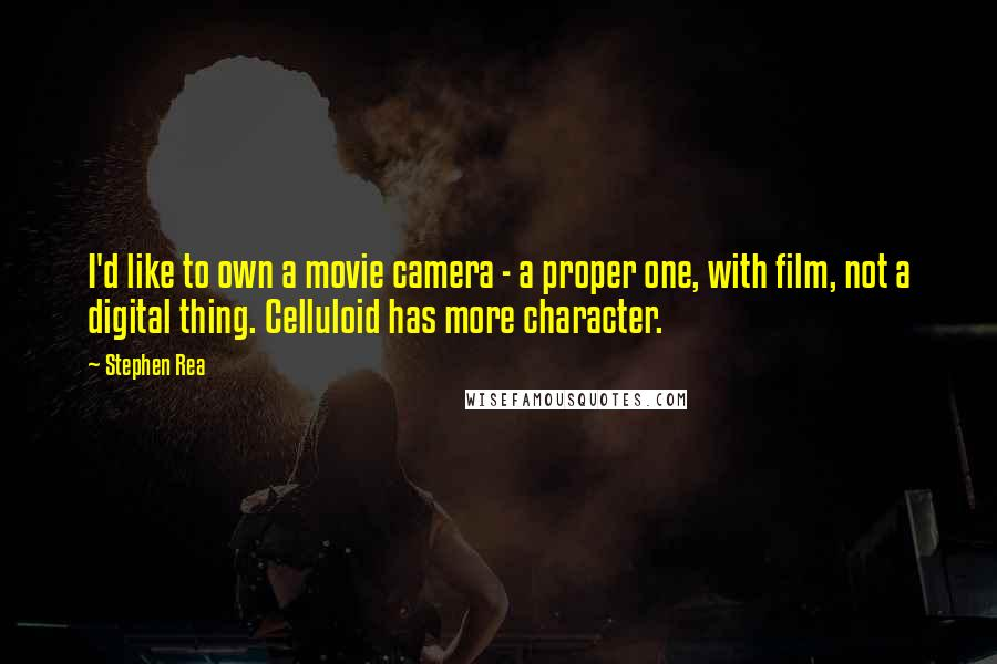 Stephen Rea quotes: I'd like to own a movie camera - a proper one, with film, not a digital thing. Celluloid has more character.