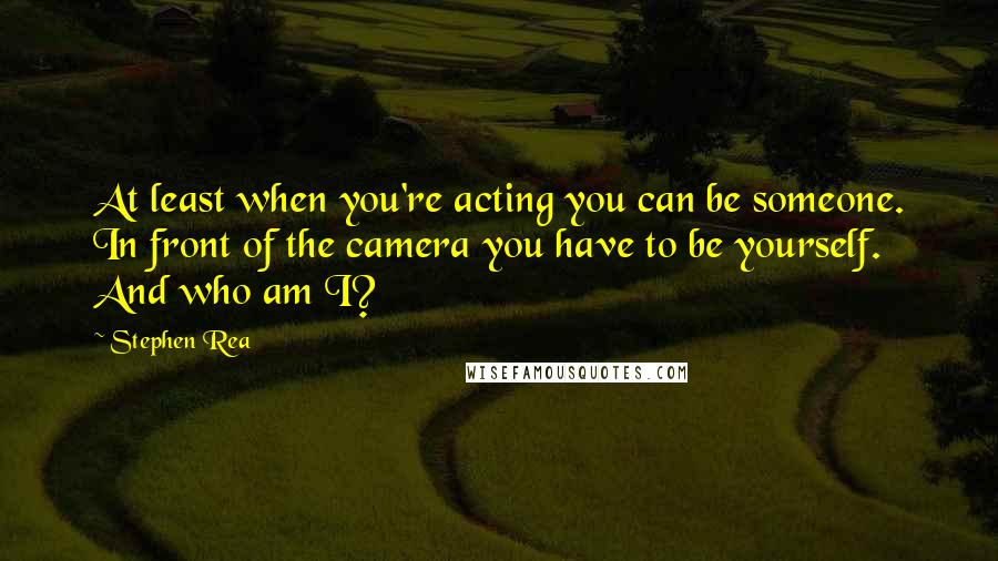 Stephen Rea quotes: At least when you're acting you can be someone. In front of the camera you have to be yourself. And who am I?