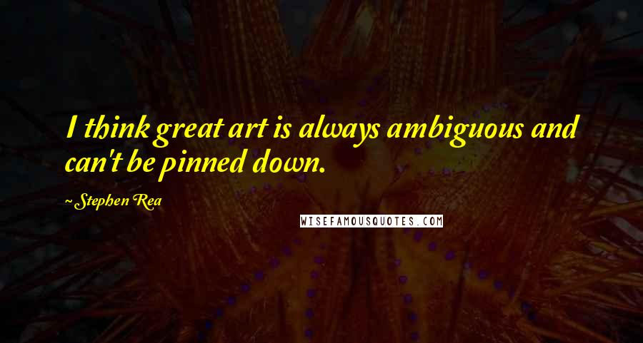 Stephen Rea quotes: I think great art is always ambiguous and can't be pinned down.