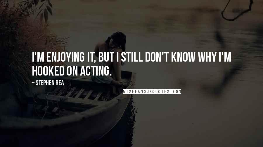Stephen Rea quotes: I'm enjoying it, but I still don't know why I'm hooked on acting.