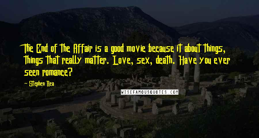 Stephen Rea quotes: The End of the Affair is a good movie because it about things, things that really matter. Love, sex, death. Have you ever seen romance?