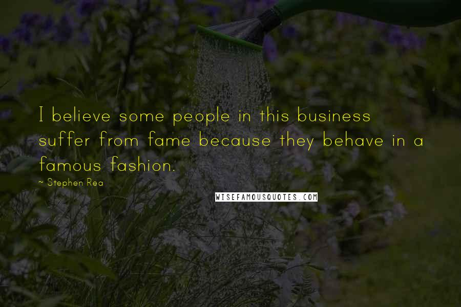 Stephen Rea quotes: I believe some people in this business suffer from fame because they behave in a famous fashion.