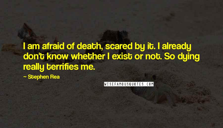 Stephen Rea quotes: I am afraid of death, scared by it. I already don't know whether I exist or not. So dying really terrifies me.