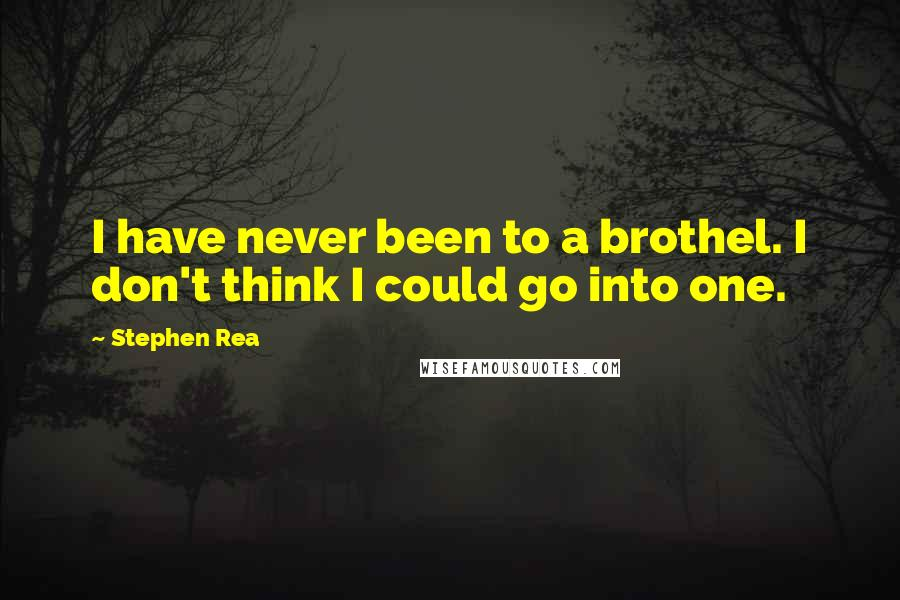Stephen Rea quotes: I have never been to a brothel. I don't think I could go into one.