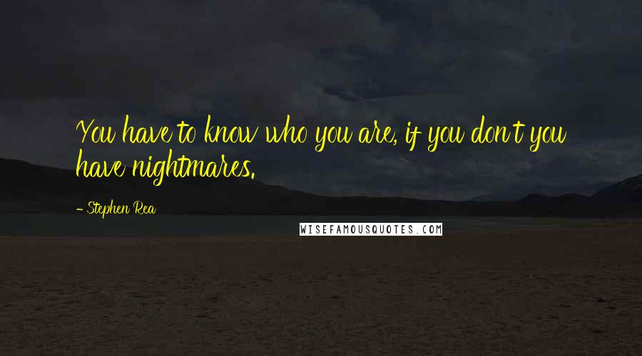 Stephen Rea quotes: You have to know who you are, if you don't you have nightmares.