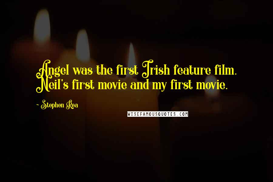 Stephen Rea quotes: Angel was the first Irish feature film. Neil's first movie and my first movie.