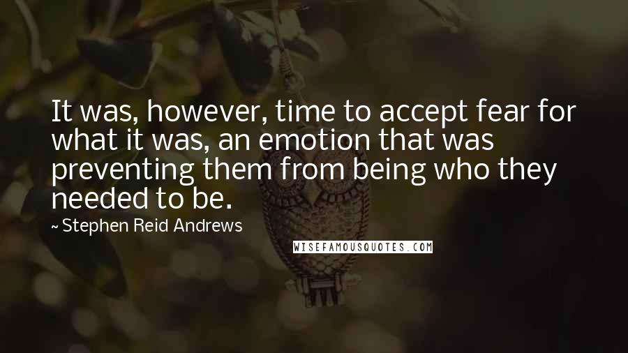 Stephen Reid Andrews quotes: It was, however, time to accept fear for what it was, an emotion that was preventing them from being who they needed to be.