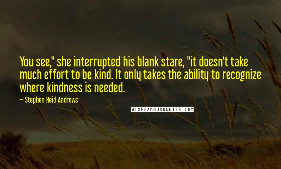 "Stephen Reid Andrews quotes: You see,"" she interrupted his blank stare, ""it doesn't take much effort to be kind. It only takes the ability to recognize where kindness is needed."