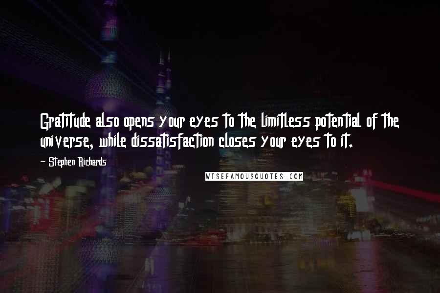 Stephen Richards quotes: Gratitude also opens your eyes to the limitless potential of the universe, while dissatisfaction closes your eyes to it.