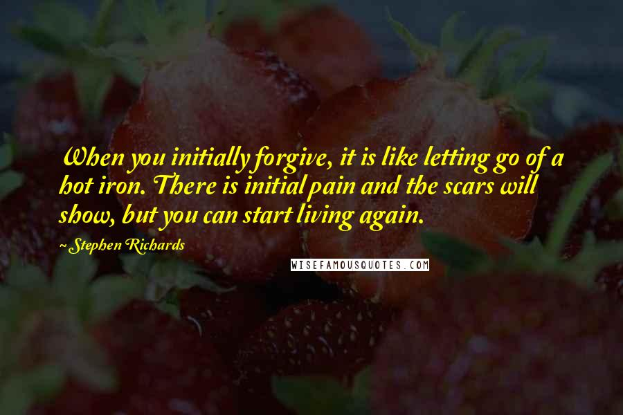 Stephen Richards quotes: When you initially forgive, it is like letting go of a hot iron. There is initial pain and the scars will show, but you can start living again.