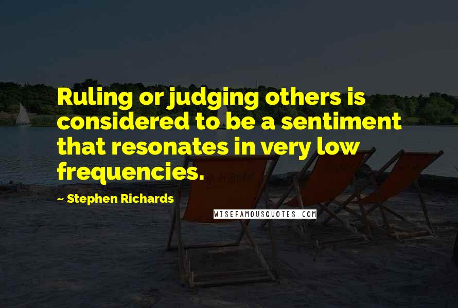 Stephen Richards quotes: Ruling or judging others is considered to be a sentiment that resonates in very low frequencies.