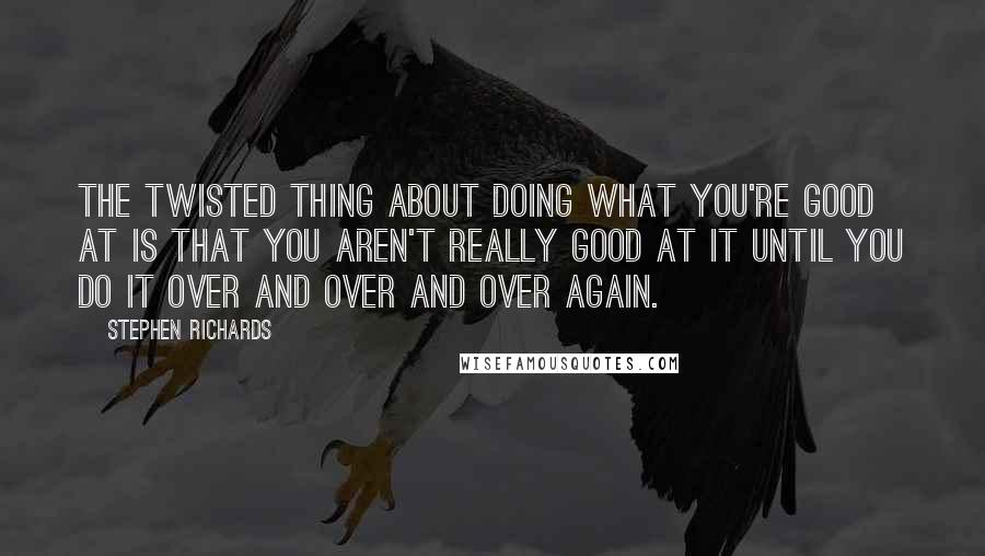 Stephen Richards quotes: The twisted thing about doing what you're good at is that you aren't really good at it until you do it over and over and over again.