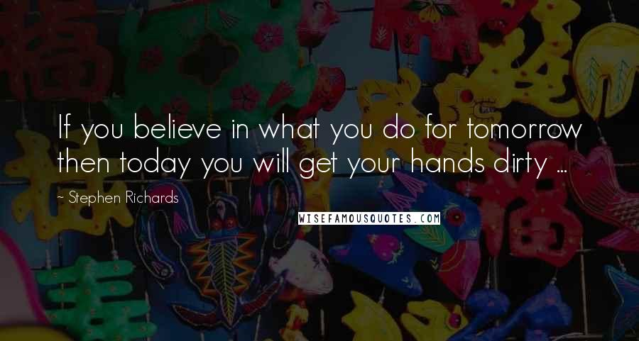 Stephen Richards quotes: If you believe in what you do for tomorrow then today you will get your hands dirty ...