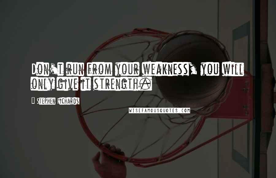 Stephen Richards quotes: Don't run from your weakness, you will only give it strength.