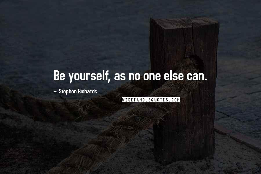 Stephen Richards quotes: Be yourself, as no one else can.