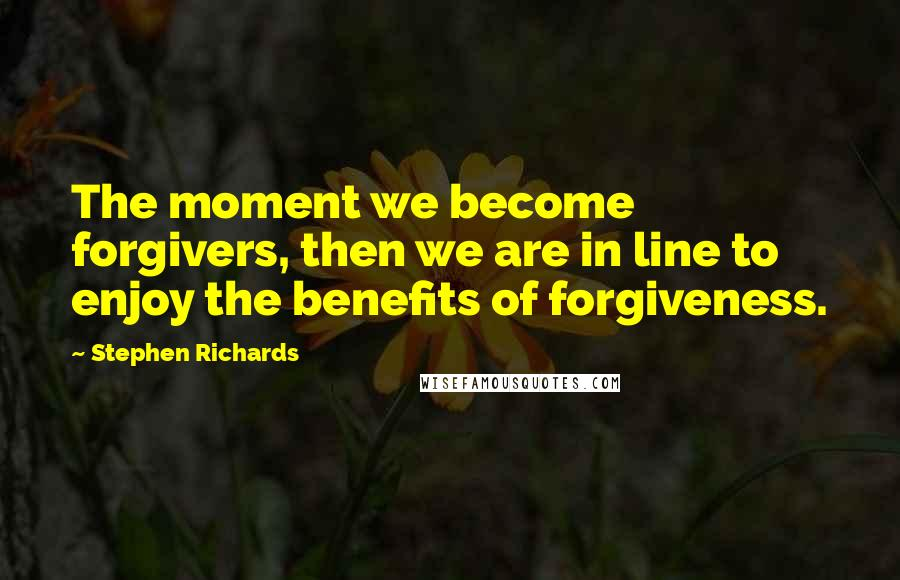 Stephen Richards quotes: The moment we become forgivers, then we are in line to enjoy the benefits of forgiveness.