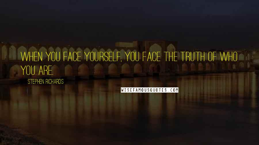 Stephen Richards quotes: When you face yourself, you face the truth of who you are.