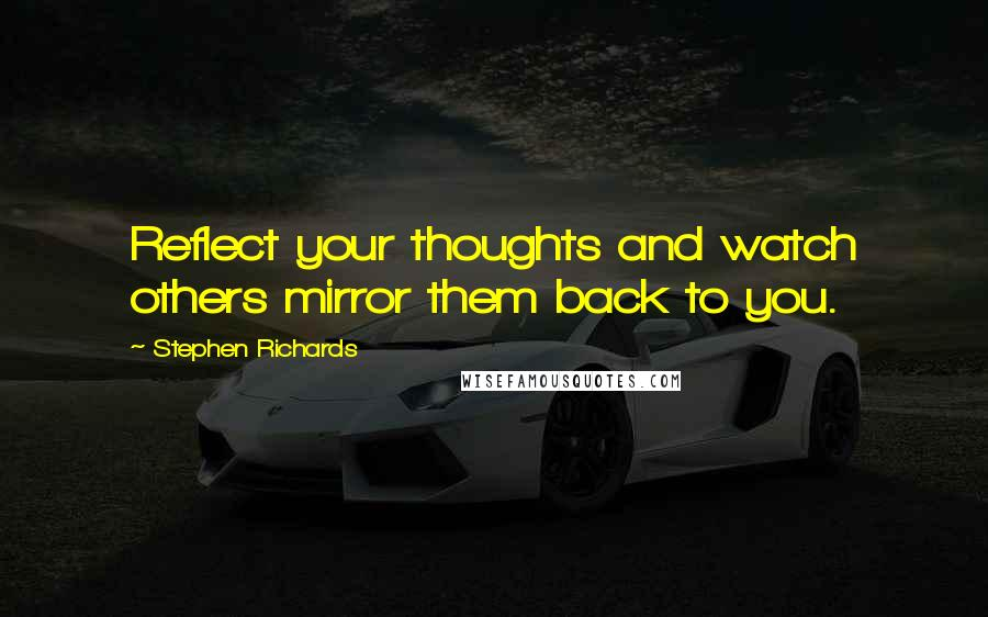 Stephen Richards quotes: Reflect your thoughts and watch others mirror them back to you.