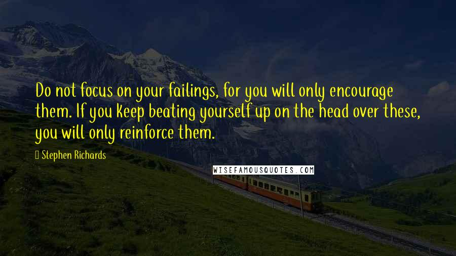 Stephen Richards quotes: Do not focus on your failings, for you will only encourage them. If you keep beating yourself up on the head over these, you will only reinforce them.