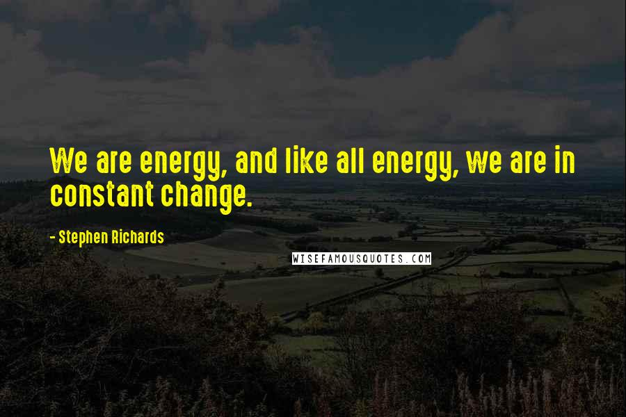 Stephen Richards quotes: We are energy, and like all energy, we are in constant change.