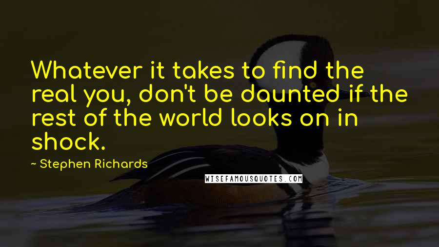 Stephen Richards quotes: Whatever it takes to find the real you, don't be daunted if the rest of the world looks on in shock.