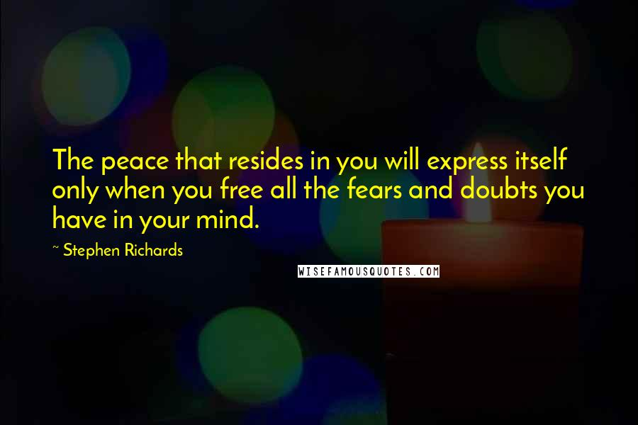 Stephen Richards quotes: The peace that resides in you will express itself only when you free all the fears and doubts you have in your mind.