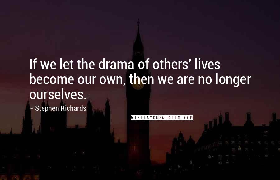 Stephen Richards quotes: If we let the drama of others' lives become our own, then we are no longer ourselves.
