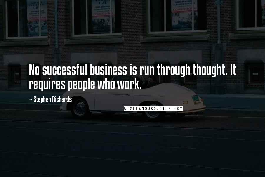 Stephen Richards quotes: No successful business is run through thought. It requires people who work.