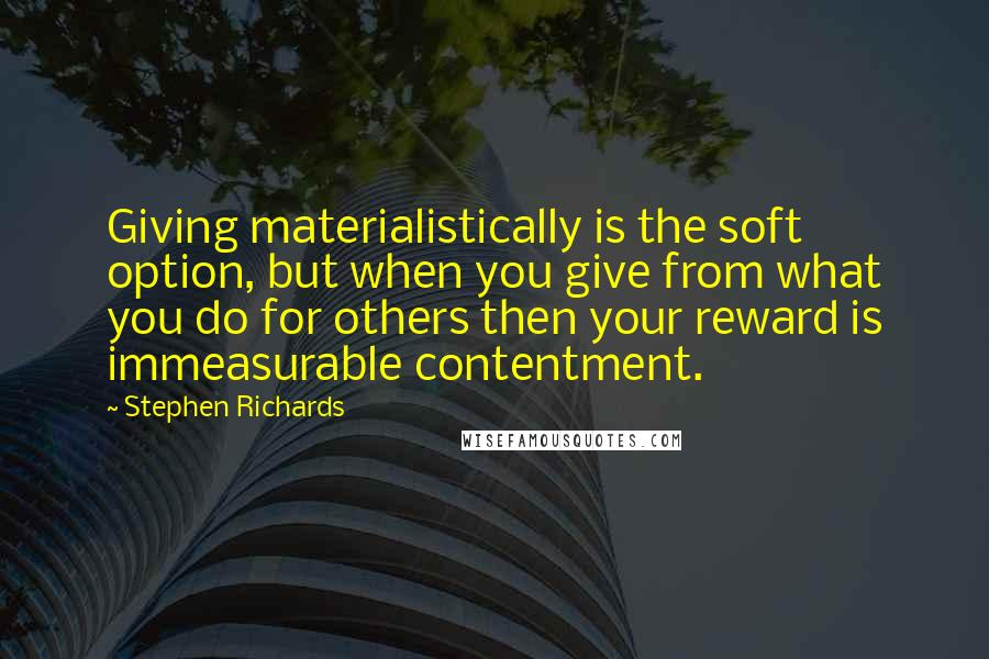 Stephen Richards quotes: Giving materialistically is the soft option, but when you give from what you do for others then your reward is immeasurable contentment.