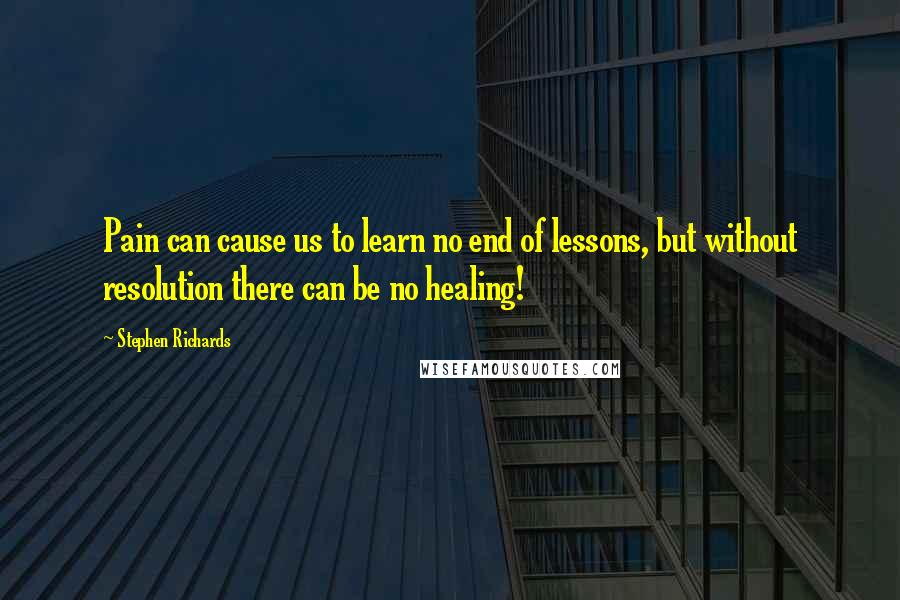 Stephen Richards quotes: Pain can cause us to learn no end of lessons, but without resolution there can be no healing!