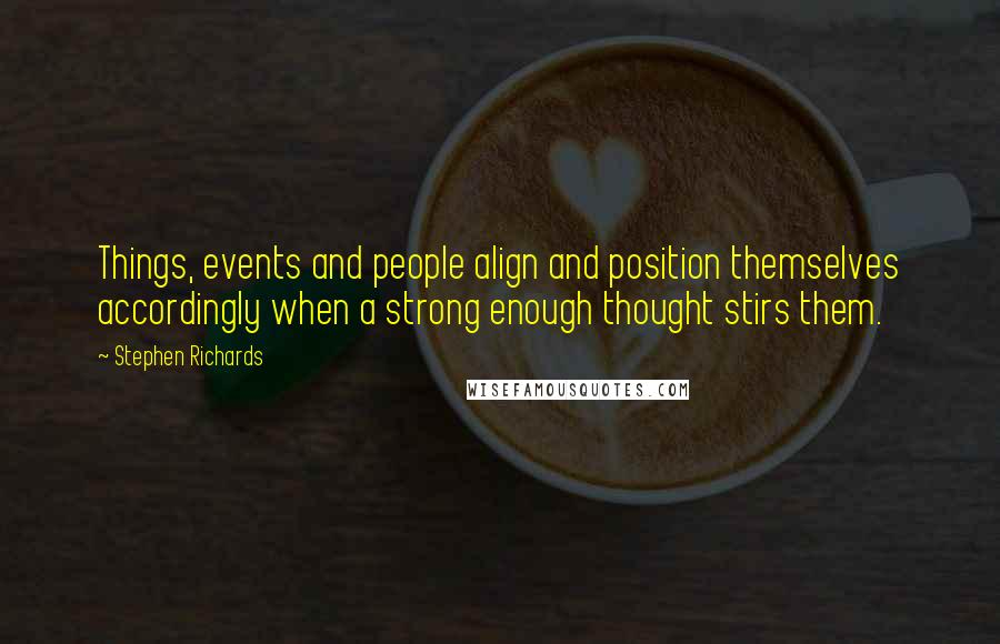 Stephen Richards quotes: Things, events and people align and position themselves accordingly when a strong enough thought stirs them.