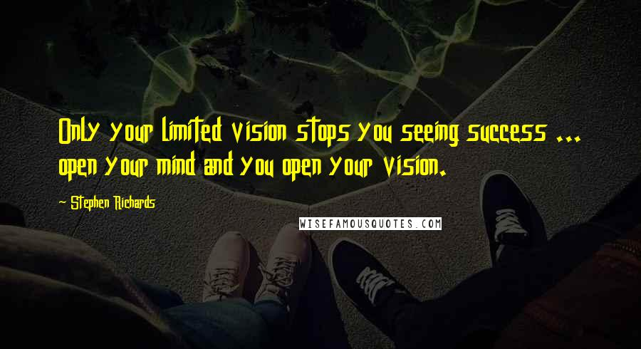 Stephen Richards quotes: Only your limited vision stops you seeing success ... open your mind and you open your vision.