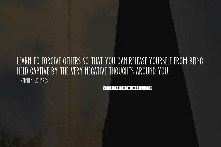 Stephen Richards quotes: Learn to forgive others so that you can release yourself from being held captive by the very negative thoughts around you.