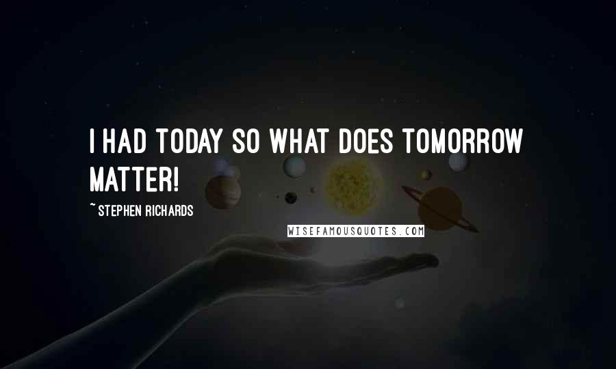 Stephen Richards quotes: I had today so what does tomorrow matter!