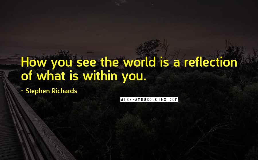 Stephen Richards quotes: How you see the world is a reflection of what is within you.