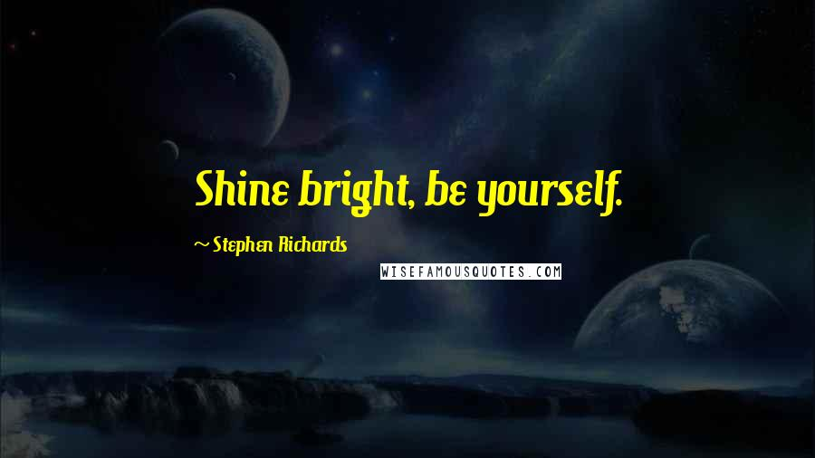 Stephen Richards quotes: Shine bright, be yourself.