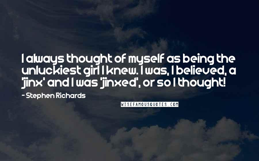 Stephen Richards quotes: I always thought of myself as being the unluckiest girl I knew. I was, I believed, a 'jinx' and I was 'jinxed', or so I thought!