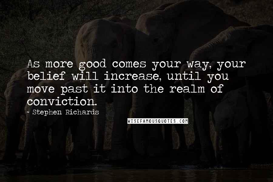 Stephen Richards quotes: As more good comes your way, your belief will increase, until you move past it into the realm of conviction.