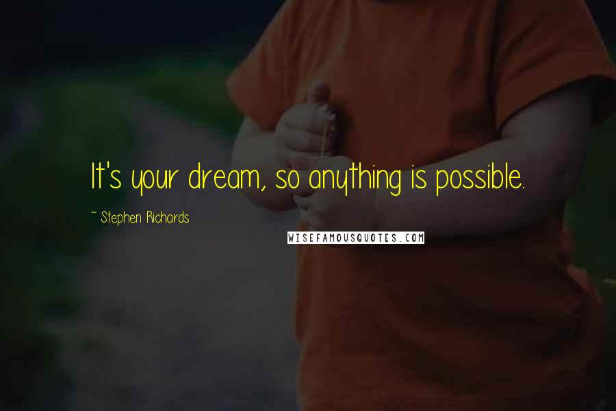 Stephen Richards quotes: It's your dream, so anything is possible.