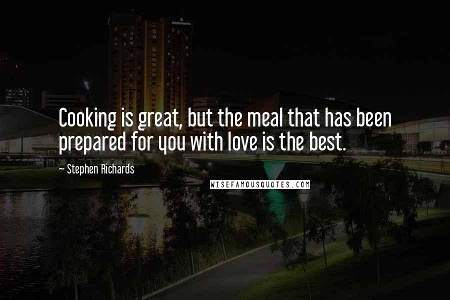 Stephen Richards quotes: Cooking is great, but the meal that has been prepared for you with love is the best.