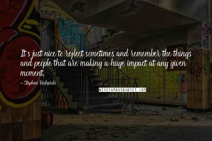 Stephen Richards quotes: It's just nice to reflect sometimes and remember the things and people that are making a huge impact at any given moment.