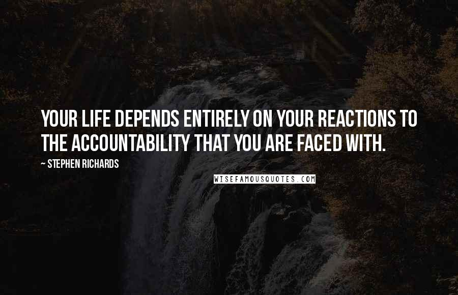 Stephen Richards quotes: Your life depends entirely on your reactions to the accountability that you are faced with.
