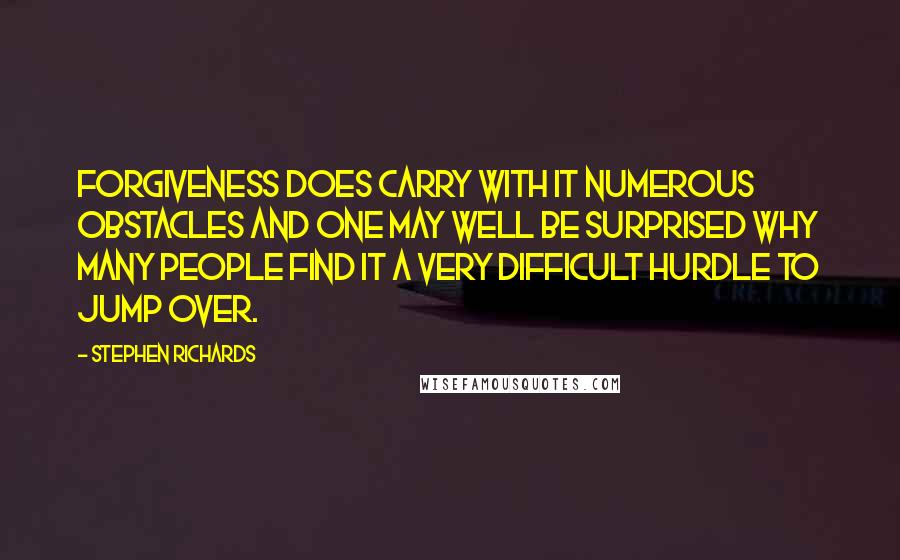 Stephen Richards quotes: Forgiveness does carry with it numerous obstacles and one may well be surprised why many people find it a very difficult hurdle to jump over.
