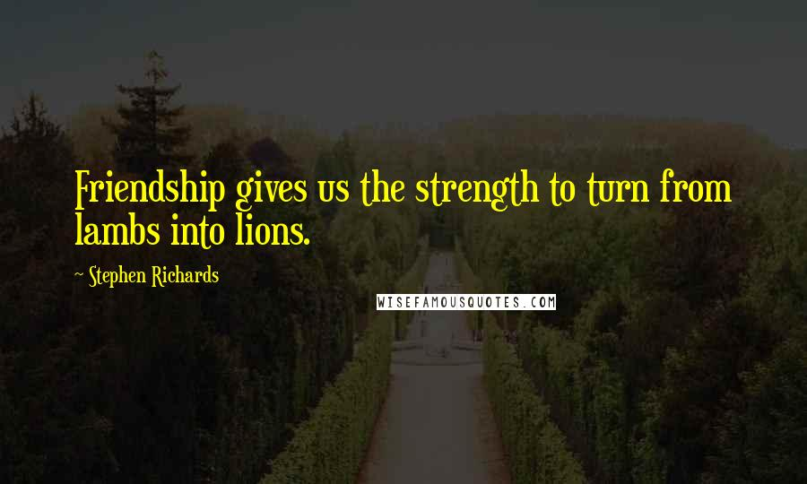 Stephen Richards quotes: Friendship gives us the strength to turn from lambs into lions.