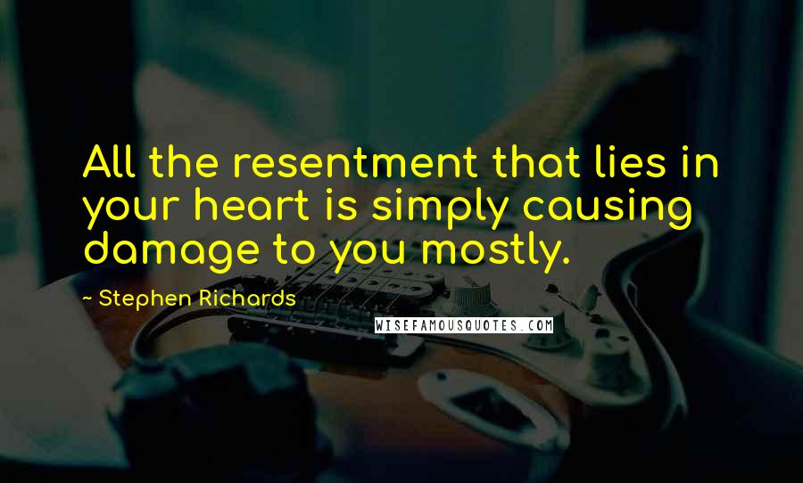 Stephen Richards quotes: All the resentment that lies in your heart is simply causing damage to you mostly.