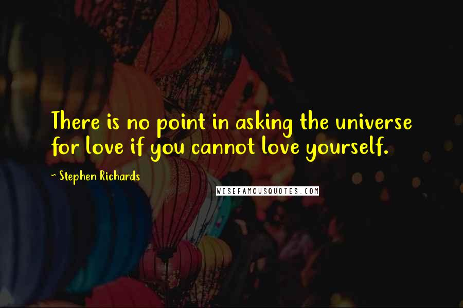Stephen Richards quotes: There is no point in asking the universe for love if you cannot love yourself.